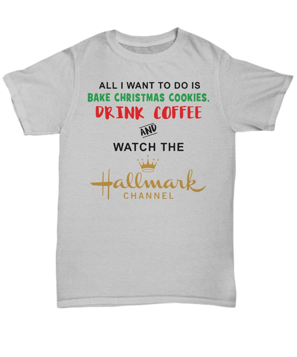 All I want to do is bake christmas cookies drink coffee and watch the hallmark channel classic shirt