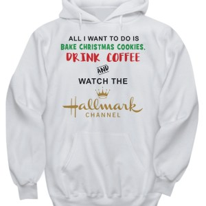 All I want to do is bake christmas cookies drink coffee and watch the hallmark channel hoodie