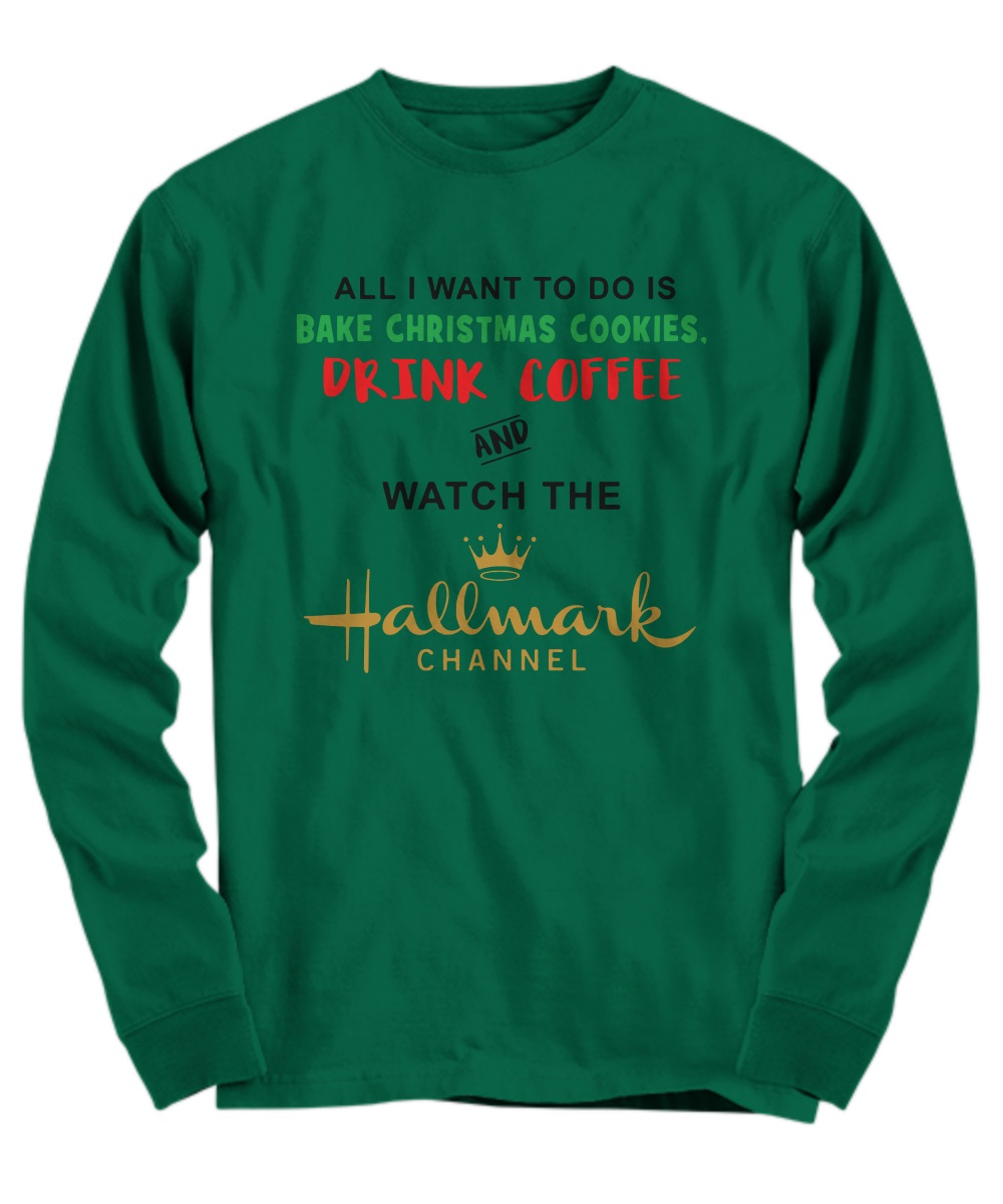 All I want to do is bake christmas cookies drink coffee and watch the hallmark channel long sleeve