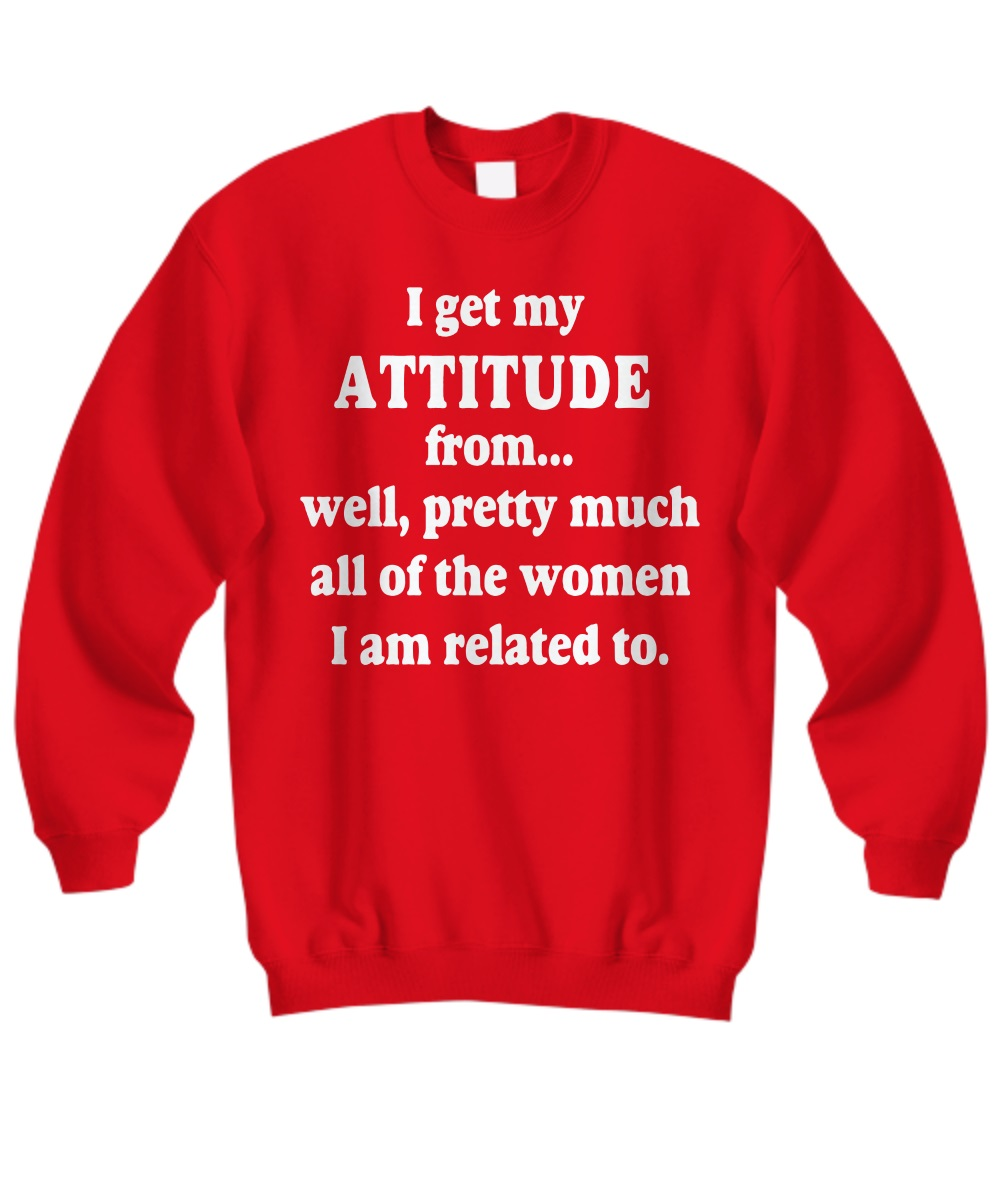 I get my attitude from well pretty much all of the women I am related to sweatshirt