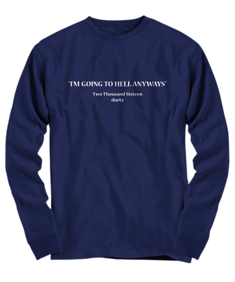 i'm going to hell anyways two thousand sixteen durty long sleeve