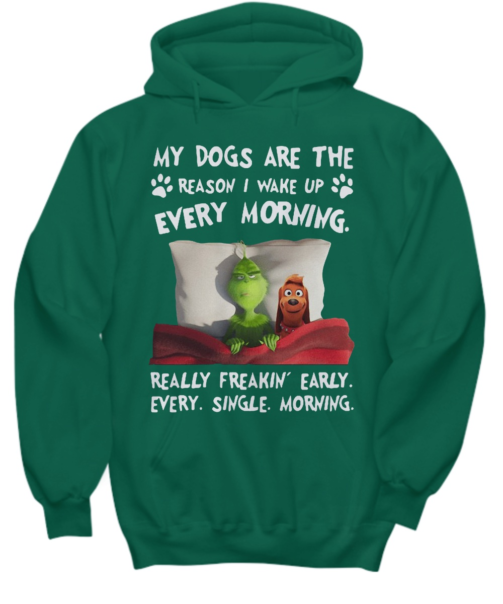 Grinch My dogs are the reason i wake up every morning really freakin' early every single morning hoodie
