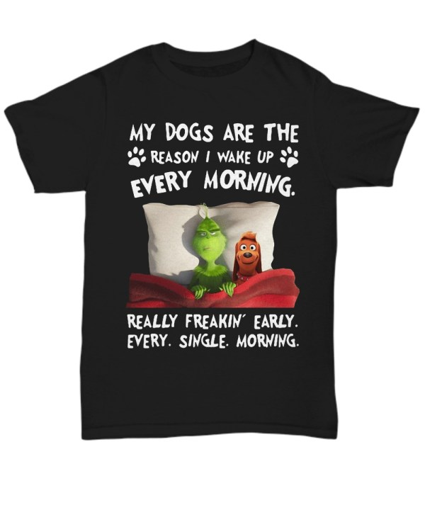 Grinch My dogs are the reason i wake up every morning really freakin' early every single morning shirt