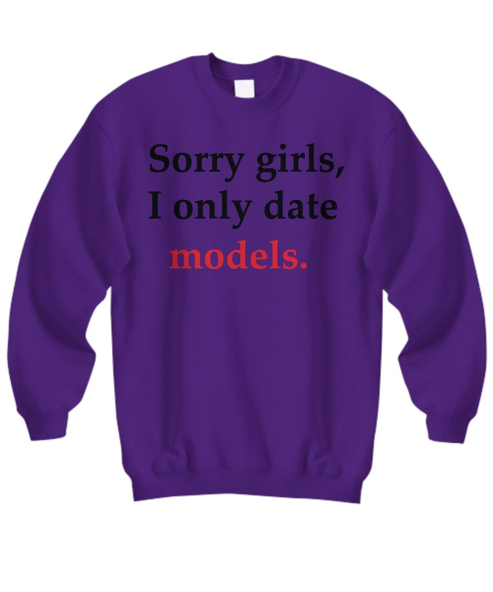 Sorry girl i only date models sweatshirt