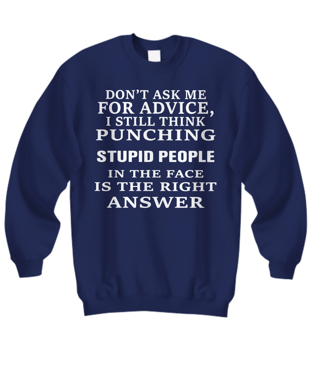 Don't ask me for advice I still think punching stupid people in the face is the right answer sweatshirt