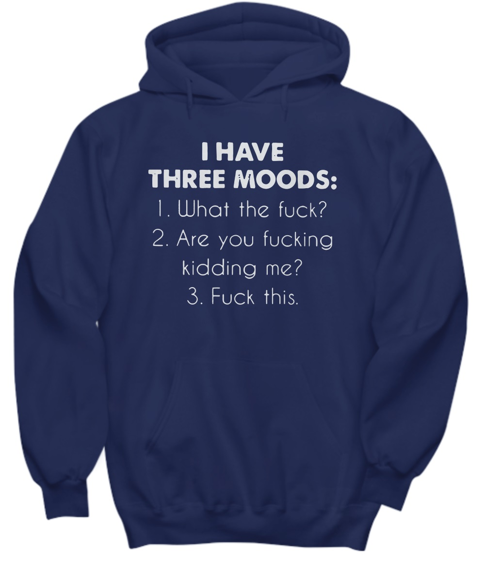 I have three moods what the fuck are you fucking kidding me fuck this hoodie