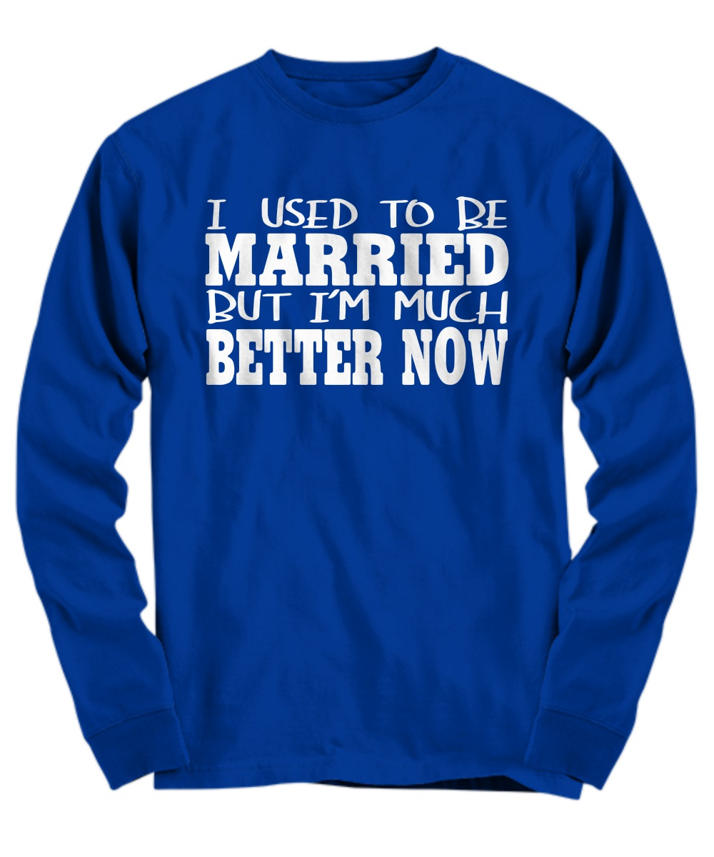 I used to be married but I'm much better now long sleeve
