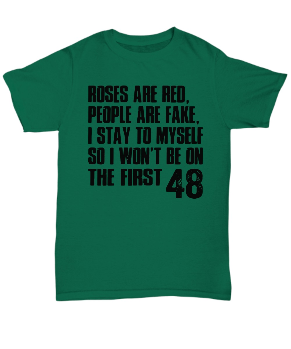 Roses are red people are fake I stay to myself so I won't be on the firse 48 classic shirt
