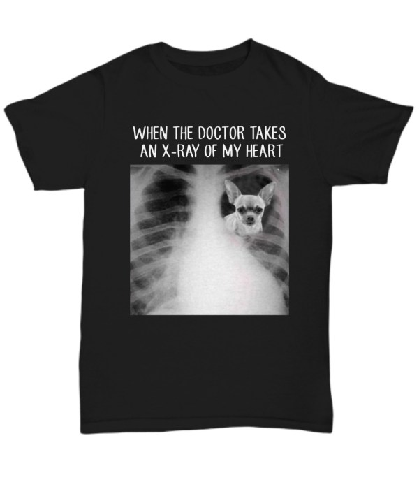 Chihuahua when the doctor takes an x-ray of my heart shirtChihuahua when the doctor takes an x-ray of my heart shirt