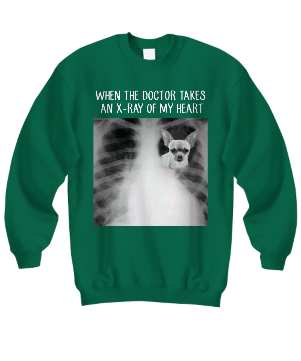 Chihuahua when the doctor takes an x-ray of my heart sweatshirt
