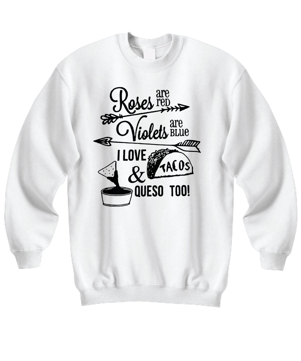 Roses are red violets are blue I want Tacos and Queso too sweatshirt