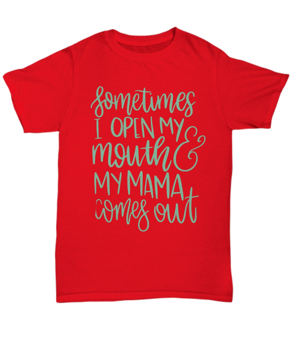 Sometimes i open my mouth and my  mama comes out unisex tee