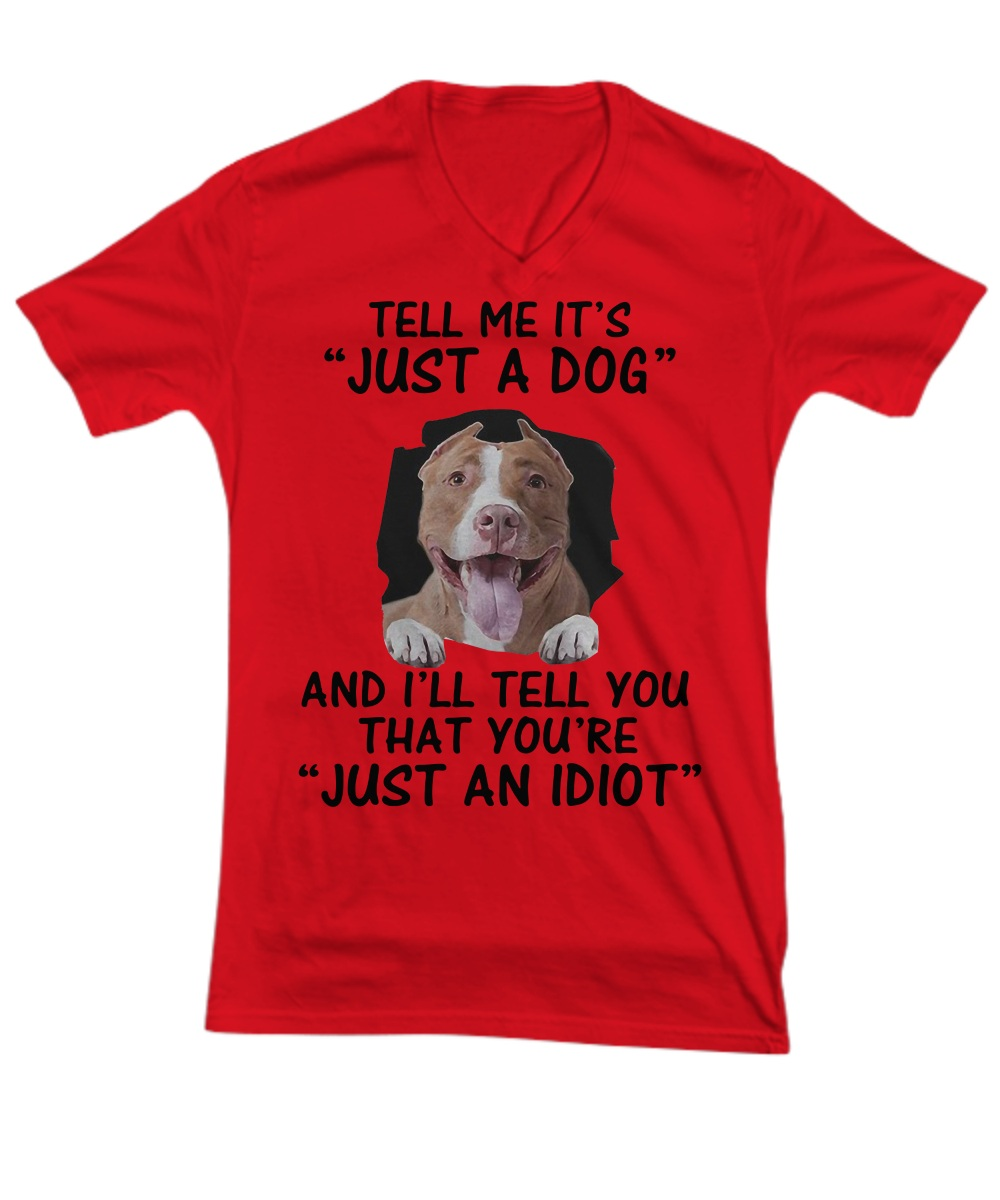 Tell me It's just a dog and I will tell you that you're just an idiot v-neck