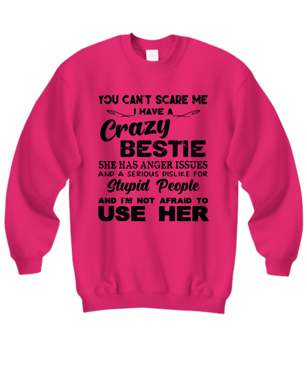 You can't scare me I have a crazy bestie she has anger issues Sweatshirt