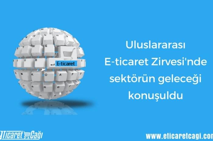 Uluslararası E-ticaret Zirvesi'nde sektörün geleceği konuşuldu