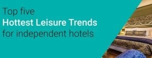 Independent hotels: What are the top 5 hottest leisure travel trends?