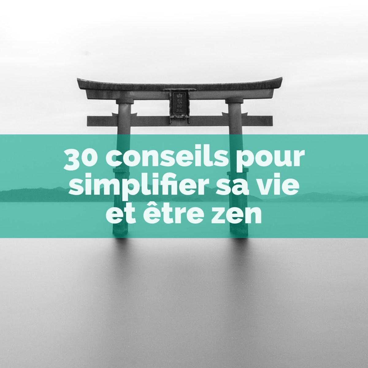 30 conseils pour simplifier sa vie et être zen
