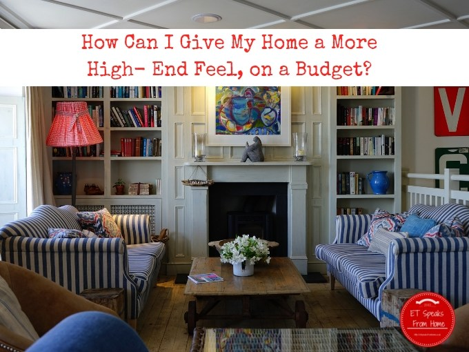 How Can I Give My Home a More High- End Feel on a Budget