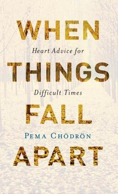 When Things Fall Apart: Heart Advice for Difficult Times