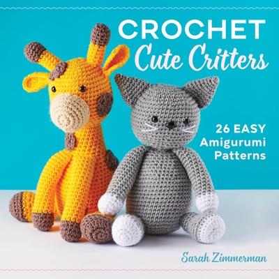 Crochet Cute Critters: 26 Easy Amigurumi Patterns