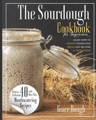 The Sourdough Cookbook for Beginners: Learn the FINE ART of Fermented Bread and Become a Master Baker