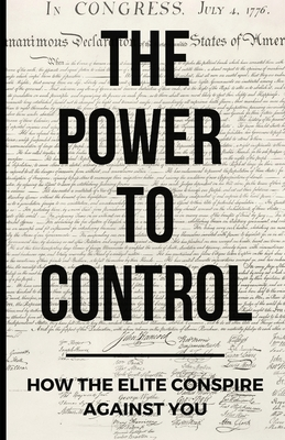 The Power To Control: How the Elite Conspire Against You