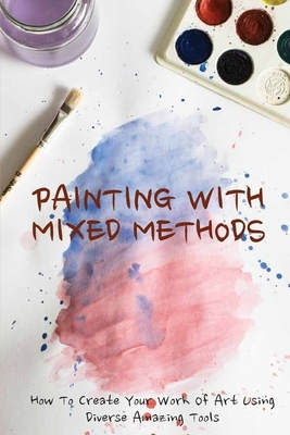 Painting With Mixed Methods: How To Create Your Work Of Art Using Diverse Amazing Tools: Guide For Beginners To Use Watercolor