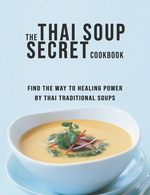 The Thai Soup Secret Cookbook: Find the way to Healing Power by Thai Traditional Soups