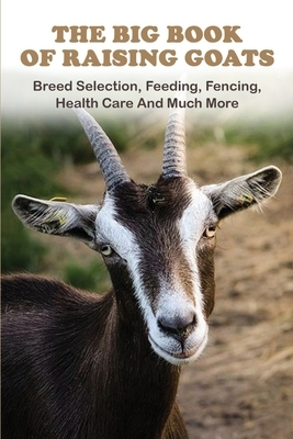 The Big Book Of Raising Goats: Breed Selection, Feeding, Fencing, Health Care And Much More: Goats And Sheep