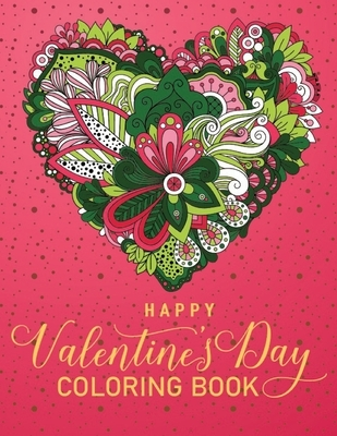 Happy Valentine's Day Coloring Book: An Adult Coloring Book Featuring Romantic, Beautiful and Fun Designs With Inspirational Quotes for Stress Relief
