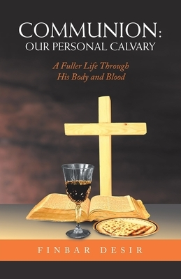Communion: Our Personal Calvary: A Fuller Life Through His Body and Blood