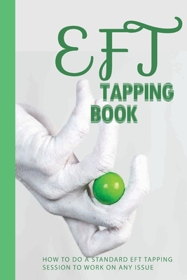 EFT Tapping Book: How To Do A Standard EFT Tapping Session To Work On Any Issue: Negative Emotions