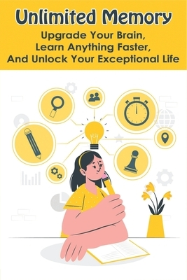 Unlimited Memory: Upgrade Your Brain, Learn Anything Faster, And Unlock Your Exceptional Life: Books To Improve Memory And Concentration