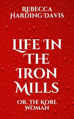 Life In The Iron Mills: Or, The Korl Woman