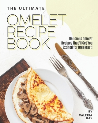 The Ultimate Omelet Recipe Book: Delicious Omelet Recipes That'll Get You Excited for Breakfast!