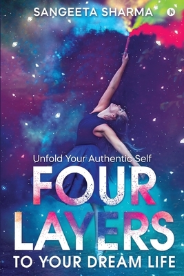 Four Layers to Your Dream Life: Unfold Your Authentic Self