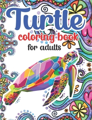 Turtle Coloring Book For Adults: 100 Beautiful Coloring Pages Of Turtle Designs For Adults Relaxation with Stress Relieving Sea Animal Designs