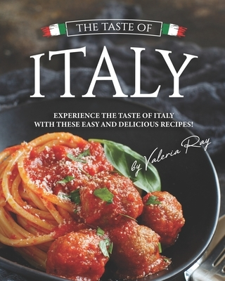 The Taste of Italy: Experience the Taste of Italy With These Easy and Delicious Recipes!