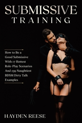 Submissive Training: How to Be a Good Submissive With 17 Hottest Role-Play Scenarios And 239 Naughtiest BDSM Dirty Talk Examples