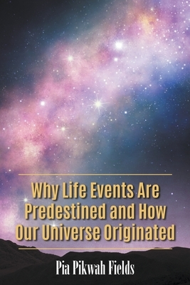 Why Life Events Are Predestined and How Our Universe Originated