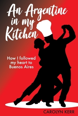 An Argentine in my Kitchen: How I followed my heart to Buenos Aires