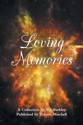 Loving Memories: A Collection by Betty J. A. Barkley