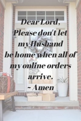 Dear Lord, Please Don't Let My Husband Be Home When All Of My Online Orders Arrive. Amen