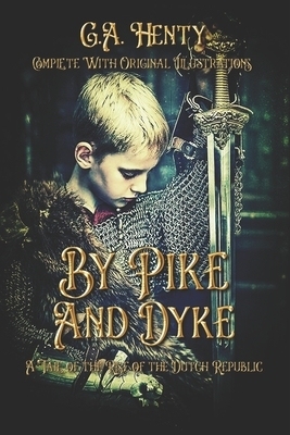 By Pike and Dyke: A Tale of the Rise of the Dutch Republic: Complete With Original Illustrations