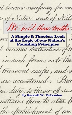 We Hold These Truths: A Simple & Timeless Look at the Logic of Nation's Founding Principles