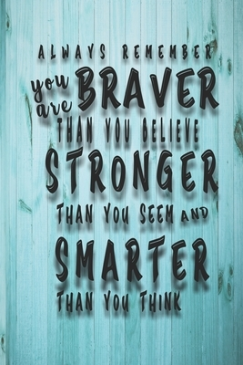 Always Remember You Are Braver: Than You Believe - Stronger Than You Seem - Smarter Than You Think: Lined Notebook/Journal For Girls & women; Inspirat