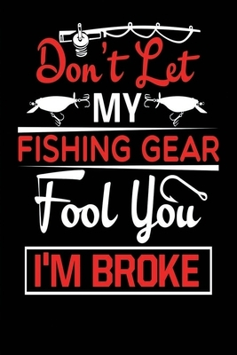 """Fishing Log Notebook: Fishing Gifts for Grandpa - Funny Quote """"Don't Let My Fishing Gear Fool You. I'm Broke"""" - Logbook for Fishing Experien"""