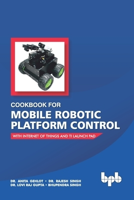 Cookbook For Mobile Robotic Platform Control: With Internet of Things And Ti Launch Pad