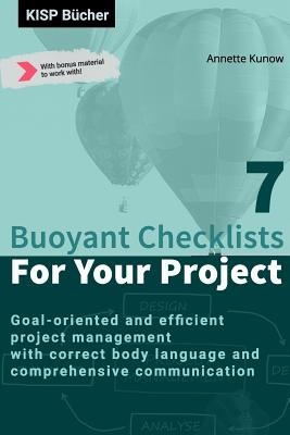 7 Buoyant Checklists for Your Project: Goal-oriented and efficient project management with correct body language and comprehensive communication