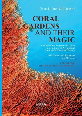 Coral gardens and their magic: A Study of the Methods of Tilling the Soil and of Agricultural Rites in the Trobriand Islands: With 3 Maps, 116 Illust